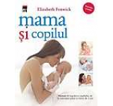 Mama si copilul. Manual de ingrijirea copilului de la conceptie pana la varsta de 3 ani