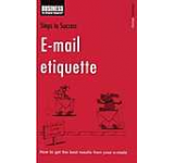 Steps to Success E-mail Etiquette: How to Get the Best Results from Your E-mails