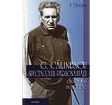 George Calinescu. Spectacolul personalitatii. Dialoguri adnotate
