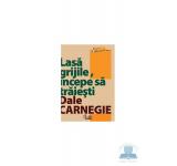 Lasa grijile incepe sa traiesti - Dale Carnegie