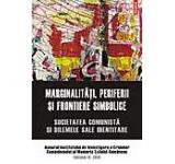 Marginalitati periferii si frontiere simbolice. Societatea comunista si dilemele sale identitare. Anuarul Institutului de Investigare a Crimelor Comunismului si Memoria Exilului Romanesc Vol. IX 2