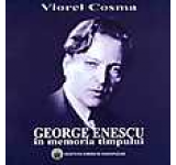 George Enescu in memoria timpului. Evocari amintiri insemnari memorialistice