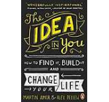 The Idea in You : How to Find it Build it and Change Your Life