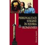 Personalitati straine in istoria Romaniei. Dictionar biografic