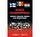 Aliati incompatibili. Romania Finlanda Ungaria si al Treilea Reich
