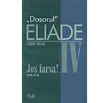 Jos farsa! Partea intai. 1929-1936. Dosarul Eliade Vol. 4