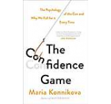 The Confidence Game : The Psychology of the Con and Why We Fall for it ... Every Time