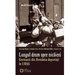 Lungul drum spre nicaieri. Germanii din Romania deportati in URSS