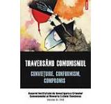 Traversind comunismul. Convietuire conformism compromis. Anuarul Institutului de Investigare a Crimelor Comunismului si Memoria Exilului Romanesc. Volumul XI 2016